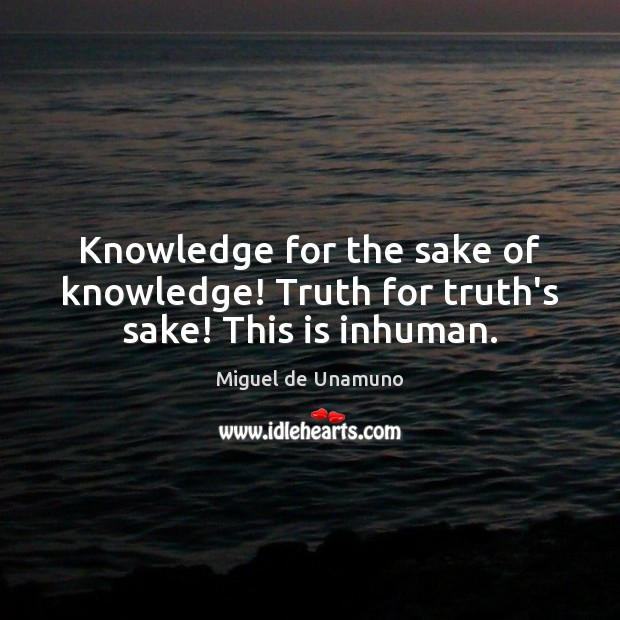 Knowledge for the sake of knowledge! Truth for truth's sake! This is inhuman. Image