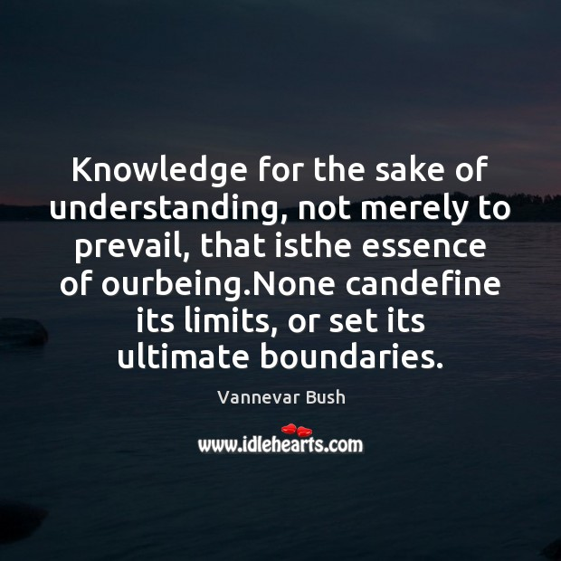 Knowledge for the sake of understanding, not merely to prevail, that isthe Vannevar Bush Picture Quote
