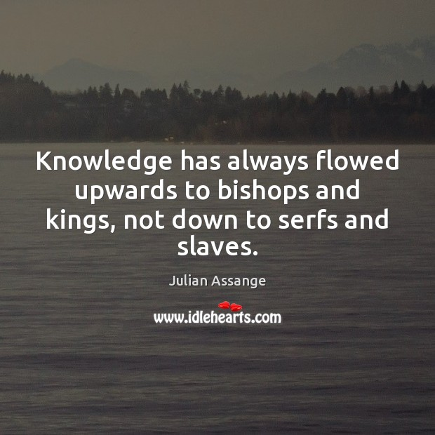 Knowledge has always flowed upwards to bishops and kings, not down to serfs and slaves. Julian Assange Picture Quote