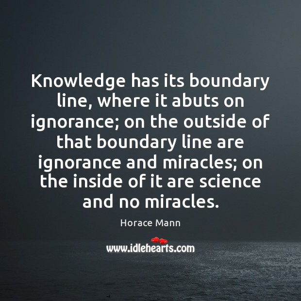 Knowledge has its boundary line, where it abuts on ignorance; on the Horace Mann Picture Quote