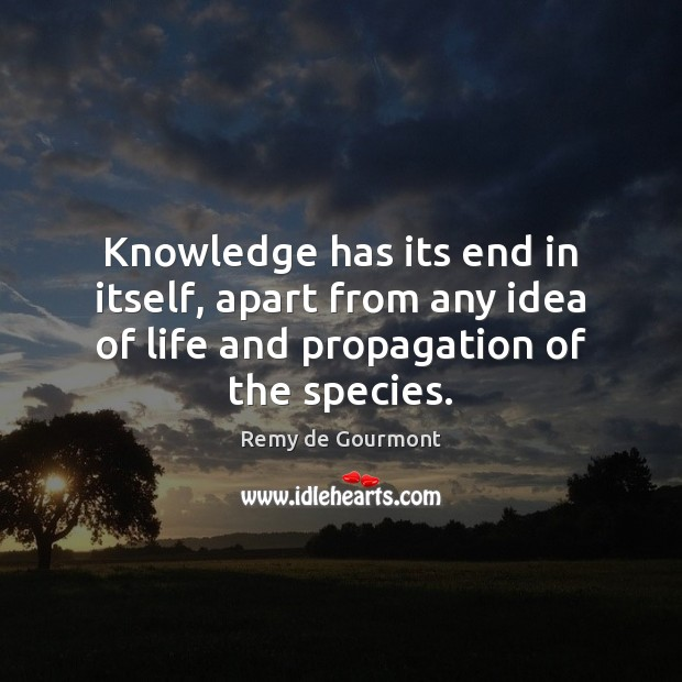 Knowledge has its end in itself, apart from any idea of life Image
