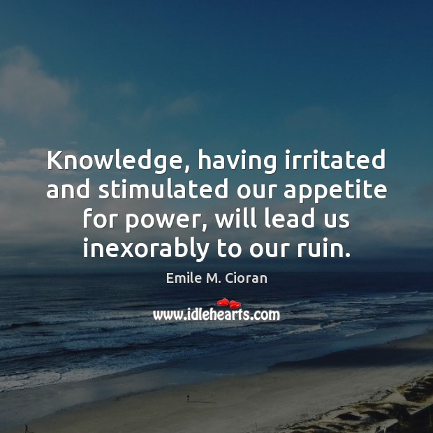 Knowledge, having irritated and stimulated our appetite for power, will lead us Image