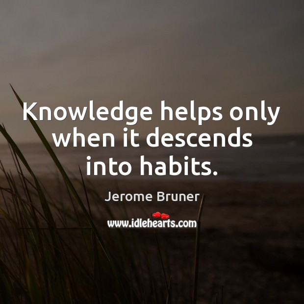 Image, Knowledge helps only when it descends into habits.