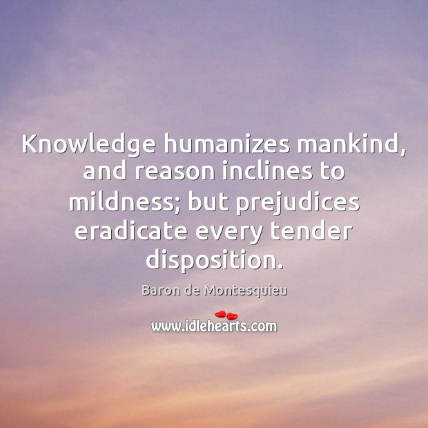 Knowledge humanizes mankind, and reason inclines to mildness; but prejudices eradicate every Image