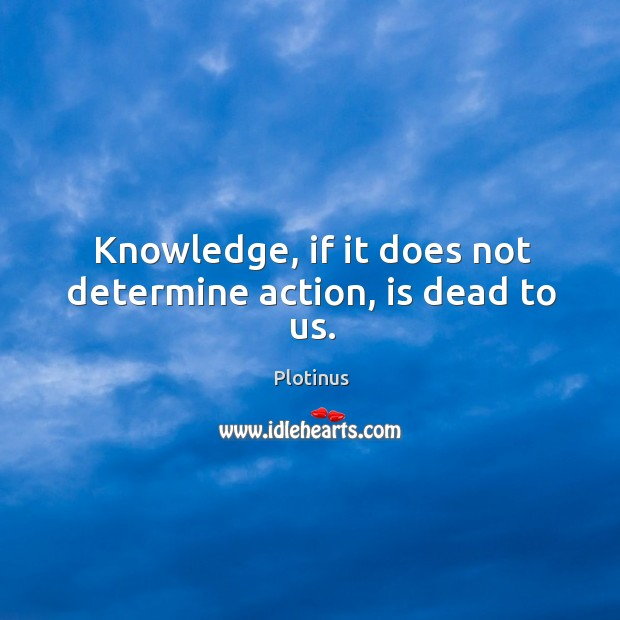 Knowledge, if it does not determine action, is dead to us. Image