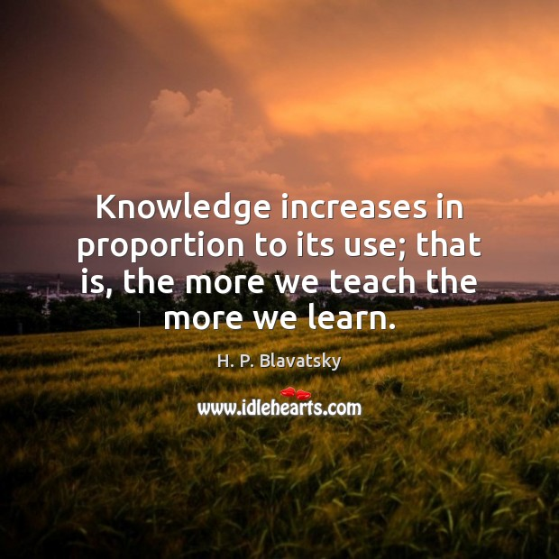 Knowledge increases in proportion to its use; that is, the more we H. P. Blavatsky Picture Quote