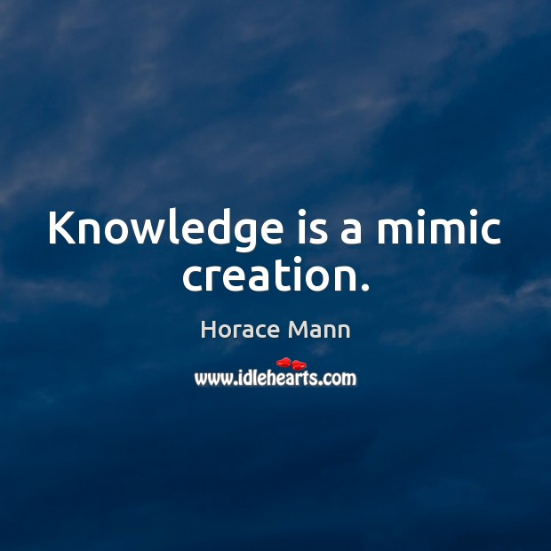 Knowledge is a mimic creation. Horace Mann Picture Quote