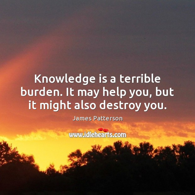 Knowledge is a terrible burden. It may help you, but it might also destroy you. Knowledge Quotes Image