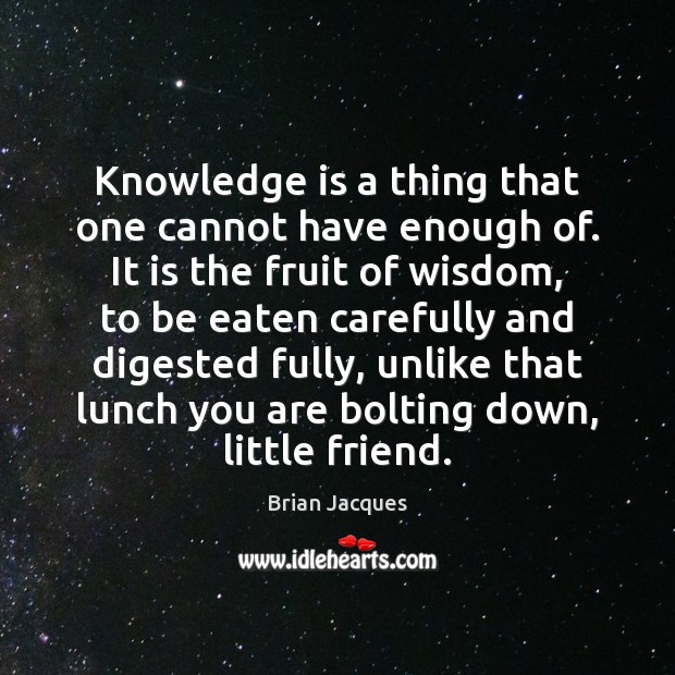 Knowledge is a thing that one cannot have enough of. It is Brian Jacques Picture Quote