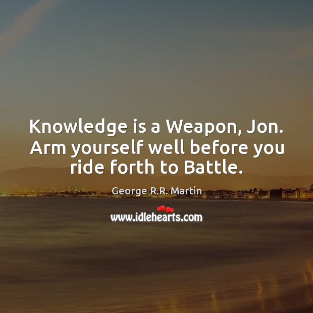 Knowledge is a Weapon, Jon. Arm yourself well before you ride forth to Battle. George R.R. Martin Picture Quote
