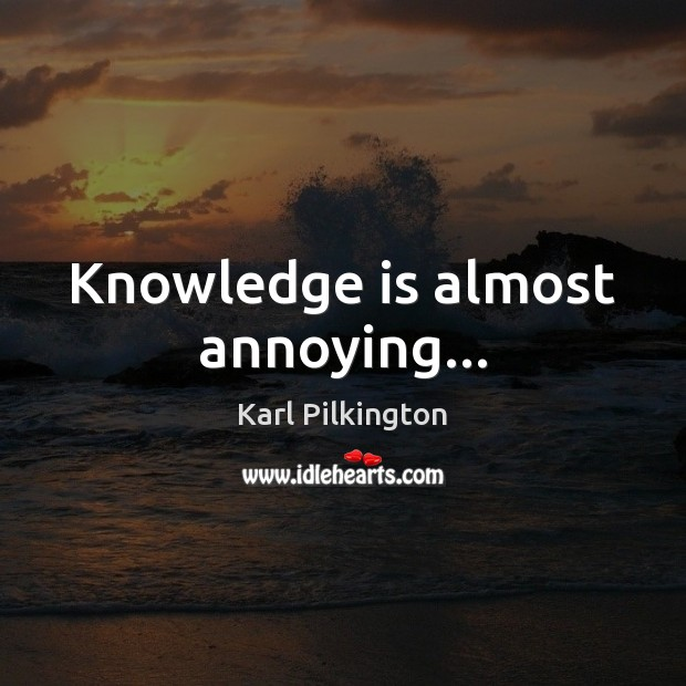 Knowledge is almost annoying… Knowledge Quotes Image