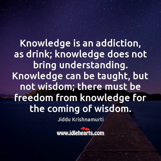 Knowledge is an addiction, as drink; knowledge does not bring understanding. Knowledge Image