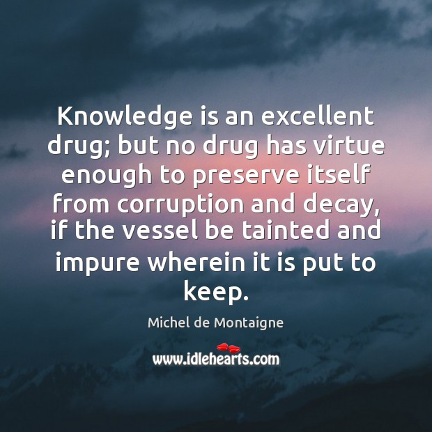Image, Knowledge is an excellent drug; but no drug has virtue enough to