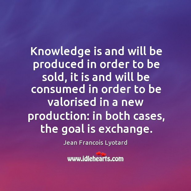 Knowledge is and will be produced in order to be sold, it is and will be consumed in order to be Image