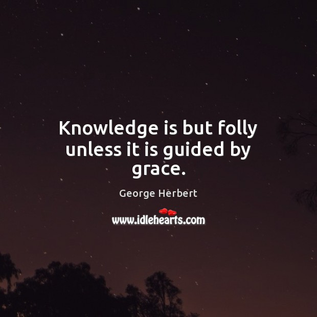 Knowledge is but folly unless it is guided by grace. George Herbert Picture Quote