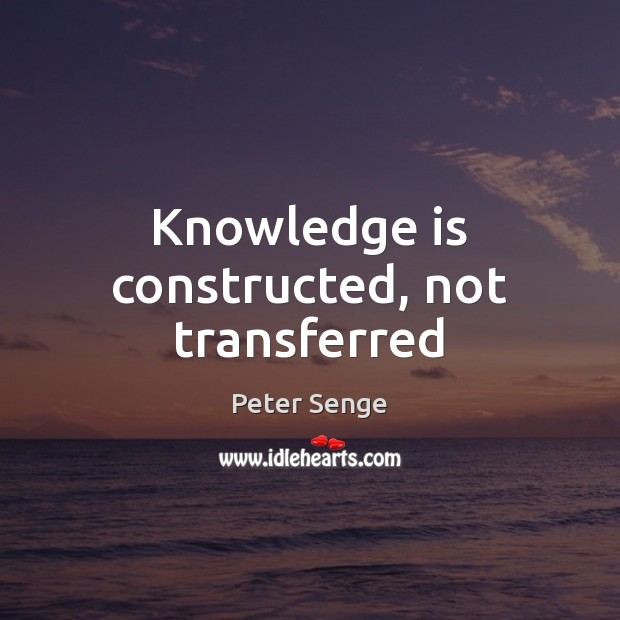Knowledge is constructed, not transferred Peter Senge Picture Quote