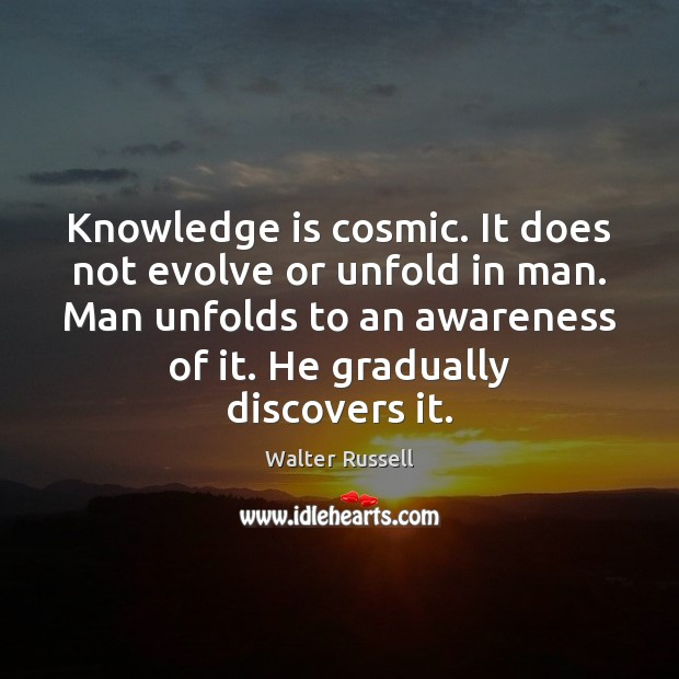 Knowledge is cosmic. It does not evolve or unfold in man. Man Walter Russell Picture Quote