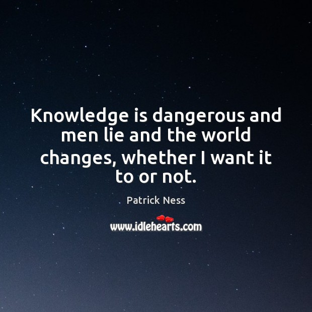 Knowledge is dangerous and men lie and the world changes ...
