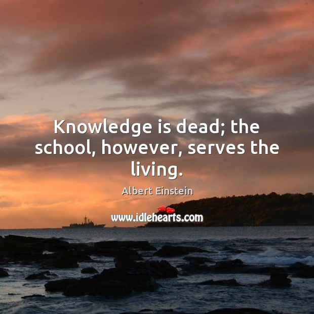 Knowledge is dead; the school, however, serves the living. Image