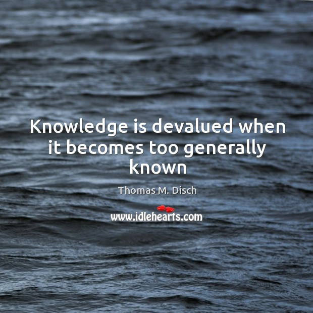 Knowledge is devalued when it becomes too generally known Image