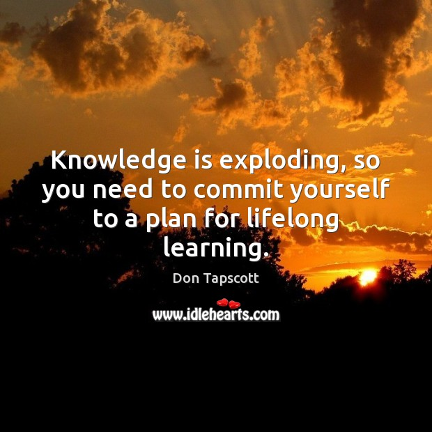 Knowledge is exploding, so you need to commit yourself to a plan for lifelong learning. Knowledge Quotes Image