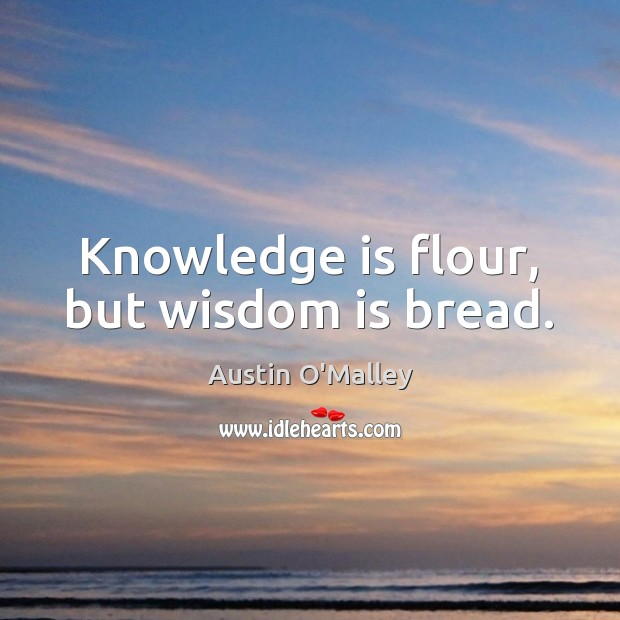 Knowledge is flour, but wisdom is bread. Image