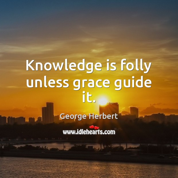 Image, Knowledge is folly unless grace guide it.