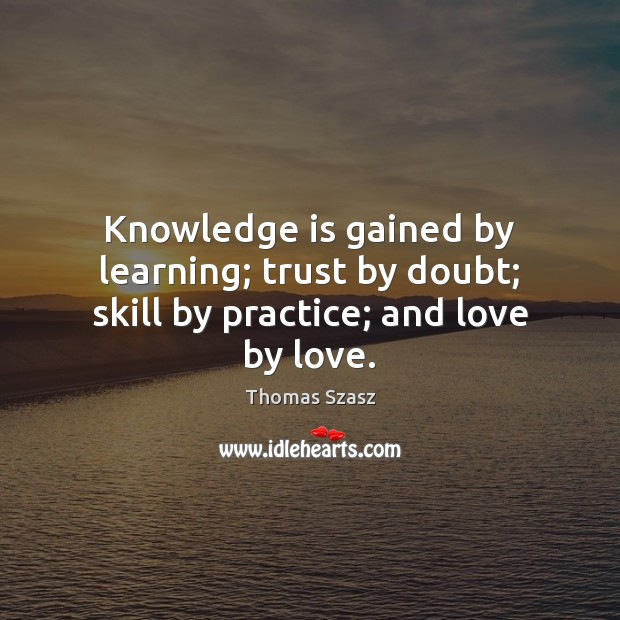 Image, Knowledge is gained by learning; trust by doubt; skill by practice; and love by love.