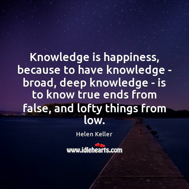Knowledge is happiness, because to have knowledge – broad, deep knowledge – Helen Keller Picture Quote