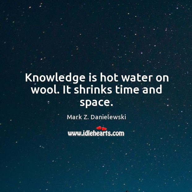 Knowledge is hot water on wool. It shrinks time and space. Mark Z. Danielewski Picture Quote