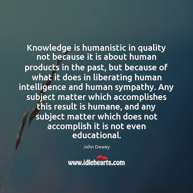 Knowledge is humanistic in quality not because it is about human products John Dewey Picture Quote