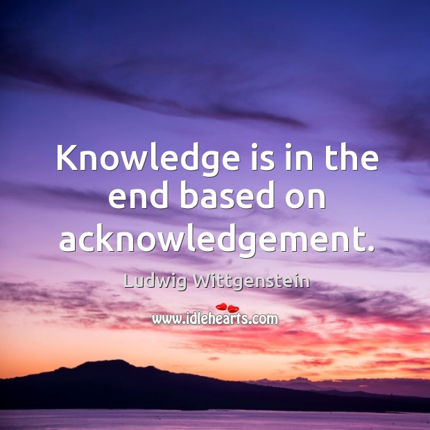Knowledge is in the end based on acknowledgement. Image