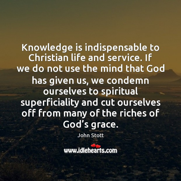Knowledge is indispensable to Christian life and service. If we do not Knowledge Quotes Image