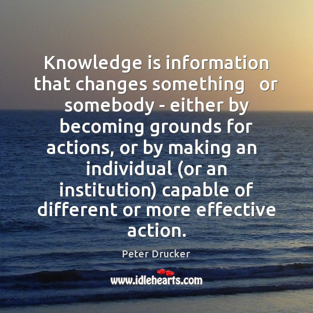 Knowledge is information that changes something   or somebody – either by becoming Image