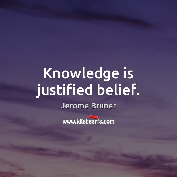 Knowledge is justified belief. Jerome Bruner Picture Quote