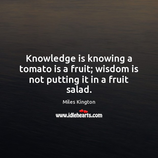 Knowledge is knowing a tomato is a fruit; wisdom is not putting it in a fruit salad. Image