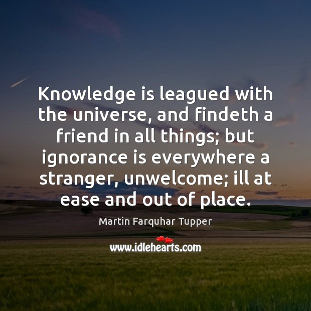 Knowledge is leagued with the universe, and findeth a friend in all Ignorance Quotes Image
