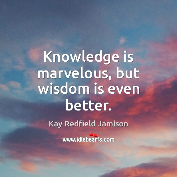 Knowledge is marvelous, but wisdom is even better. Image