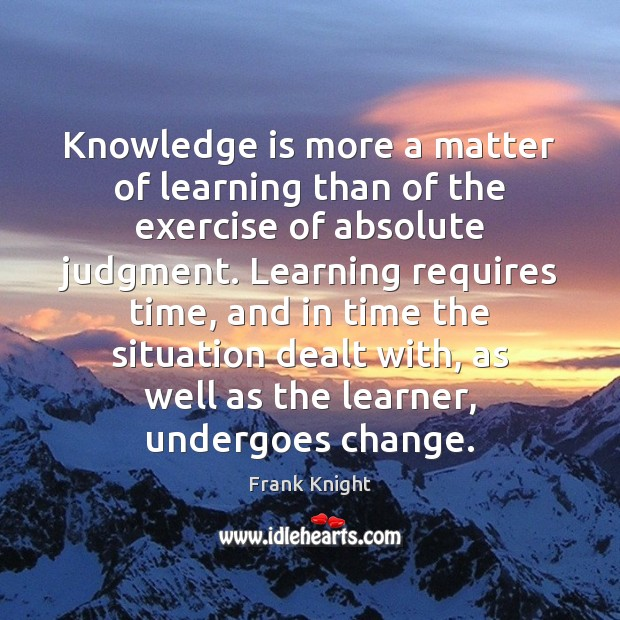 Knowledge is more a matter of learning than of the exercise of Image