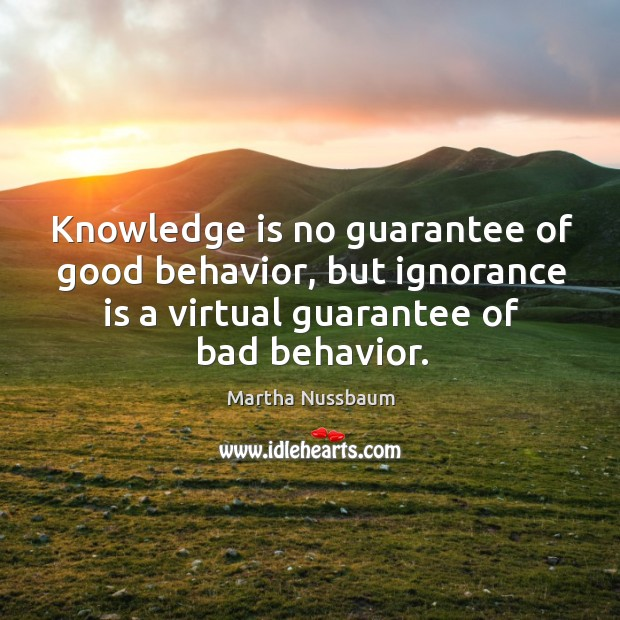 Knowledge is no guarantee of good behavior, but ignorance is a virtual guarantee of bad behavior. Image