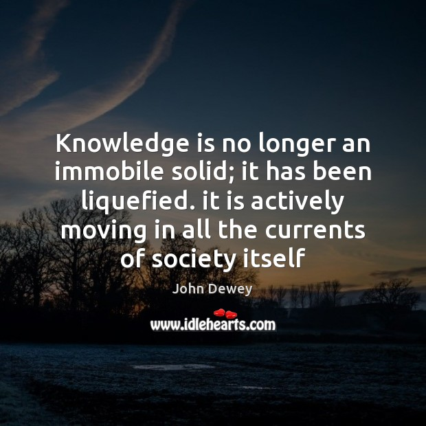 Knowledge is no longer an immobile solid; it has been liquefied. it Image