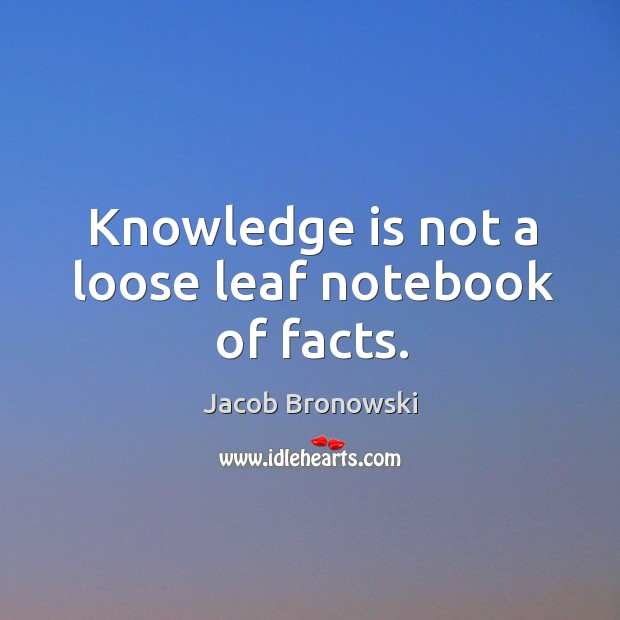 Image, Knowledge is not a loose leaf notebook of facts.