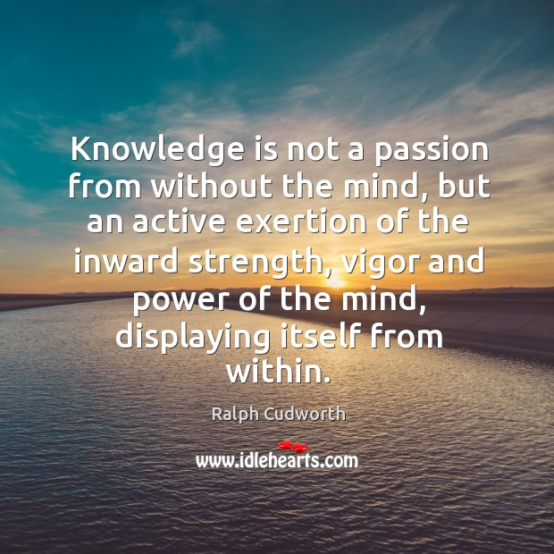 Knowledge is not a passion from without the mind, but an active exertion of the inward strength Image