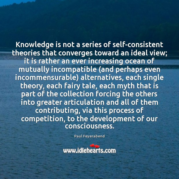 Knowledge is not a series of self-consistent theories that converges toward an Paul Feyerabend Picture Quote