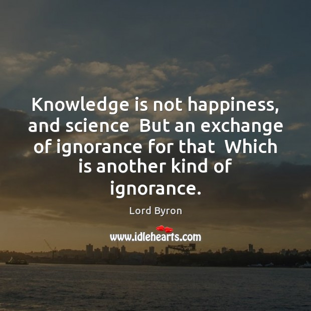Knowledge is not happiness, and science  But an exchange of ignorance for Lord Byron Picture Quote