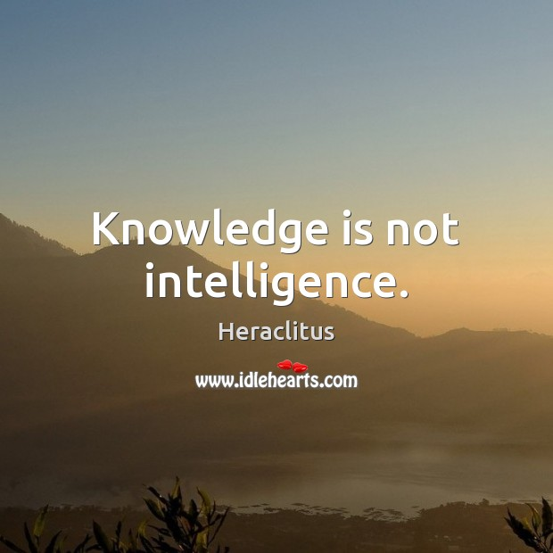 Knowledge is not intelligence. Heraclitus Picture Quote