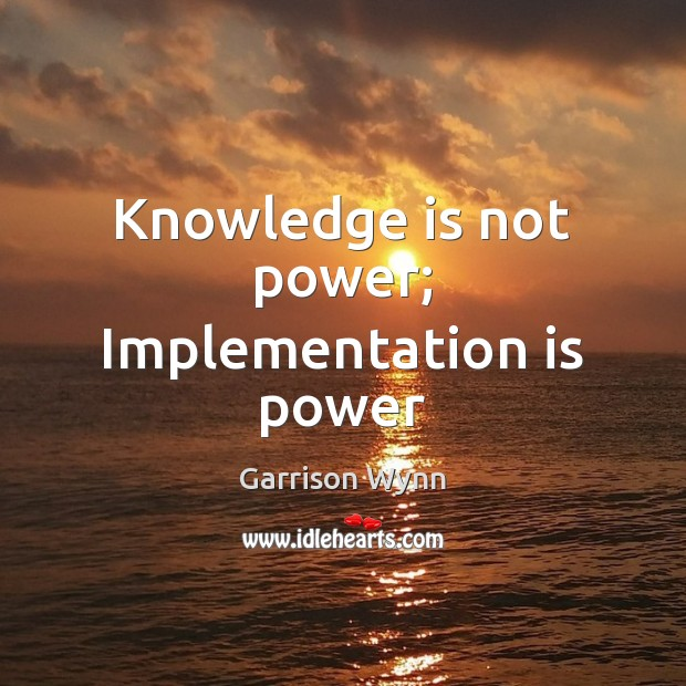 Image, Knowledge is not power; Implementation is power