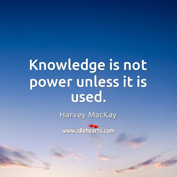 Knowledge is not power unless it is used. Harvey MacKay Picture Quote