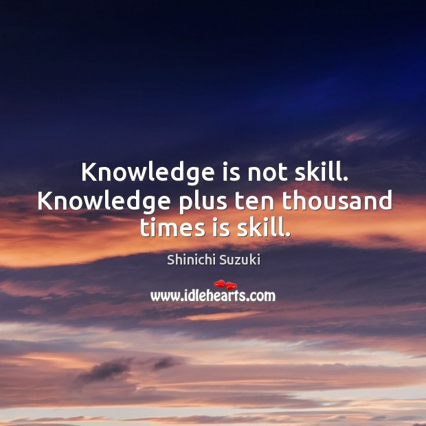 Knowledge is not skill. Knowledge plus ten thousand times is skill. Shinichi Suzuki Picture Quote