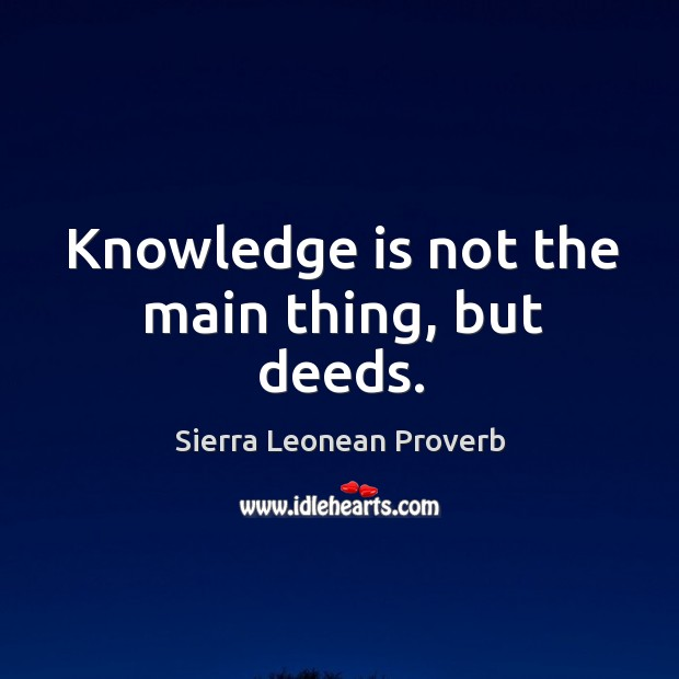 Knowledge is not the main thing, but deeds. Sierra Leonean Proverbs Image